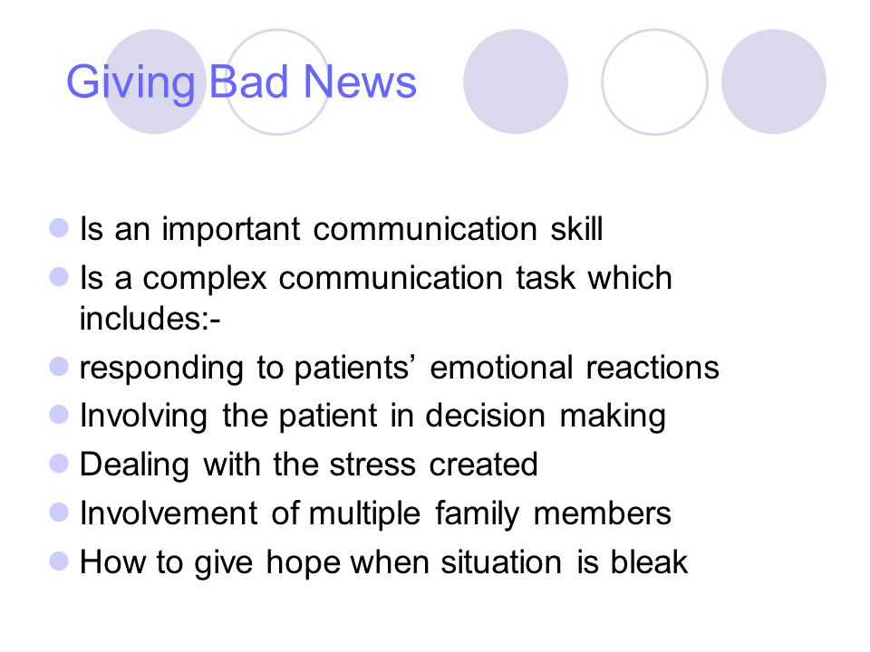 Giving Bad News Is an important communication skill Is a complex communication task which includes:- responding to patients emotional reactions Involving the patient in decision making Dealing with the stress created Involvement of multiple family members How to give hope when situation is bleak
