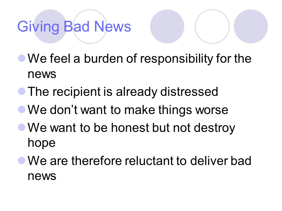 Giving Bad News We feel a burden of responsibility for the news The recipient is already distressed We dont want to make things worse We want to be honest but not destroy hope We are therefore reluctant to deliver bad news