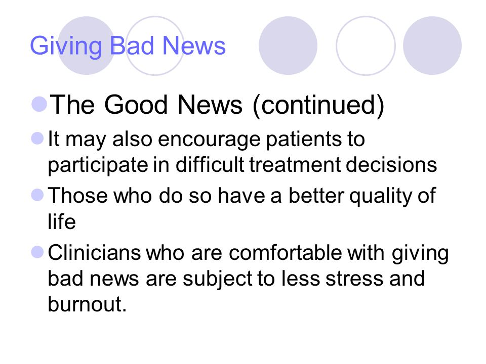 Giving Bad News The Good News (continued) It may also encourage patients to participate in difficult treatment decisions Those who do so have a better