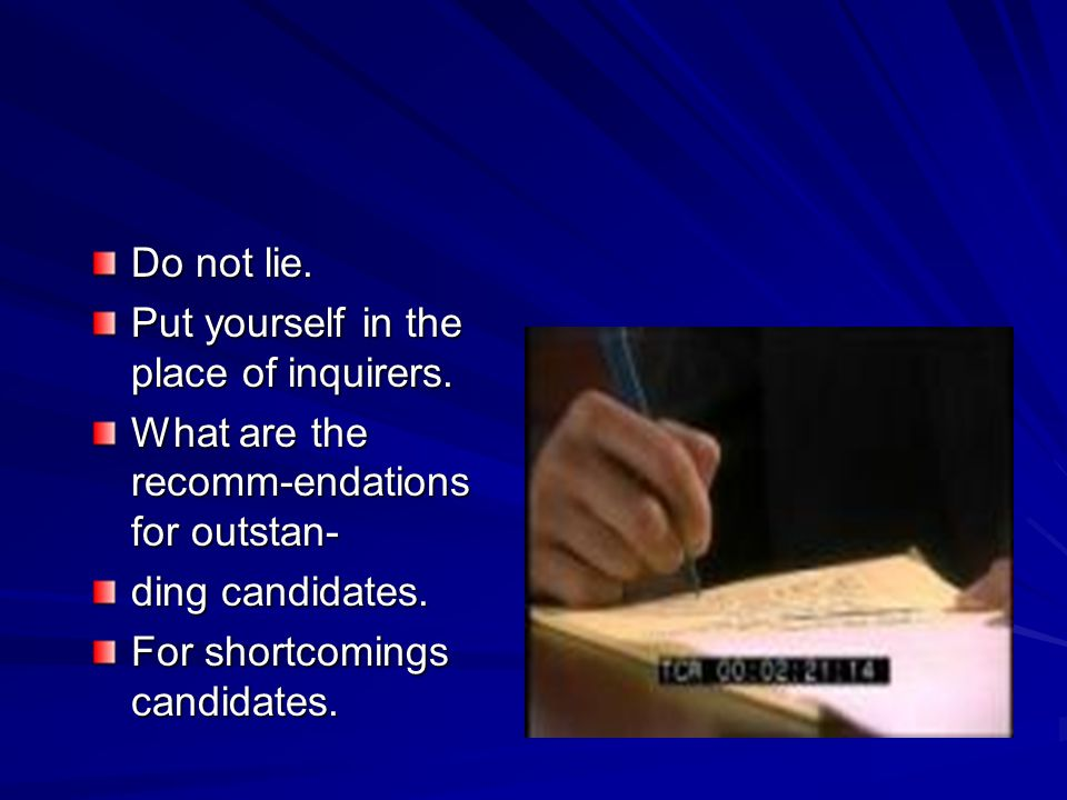 Do not lie. Put yourself in the place of inquirers. What are the recomm-endations for outstan- ding candidates. For shortcomings candidates.