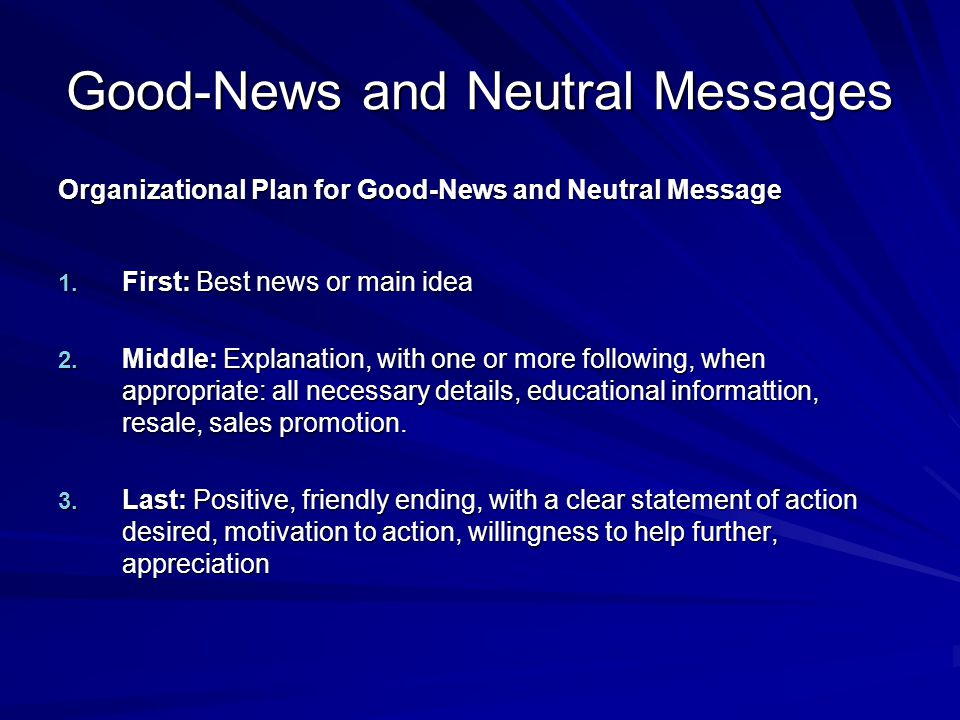 Good-News and Neutral Messages Organizational Plan for Good-News and Neutral Message 1. First: Best news or main idea 2. Middle: Explanation, with one