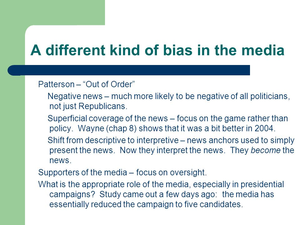 A different kind of bias in the media Patterson – Out of Order Negative news – much more likely to be negative of all politicians, not just Republicans.