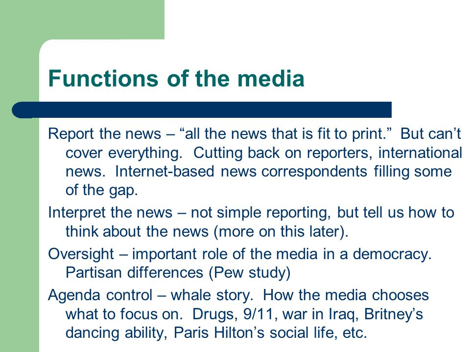 Functions of the media Report the news – all the news that is fit to print. But cant cover everything. Cutting back on reporters, international news.