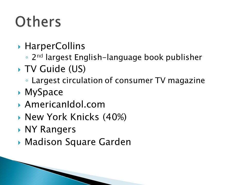 HarperCollins 2 nd largest English-language book publisher TV Guide (US) Largest circulation of consumer TV magazine MySpace AmericanIdol.com New York Knicks (40%) NY Rangers Madison Square Garden