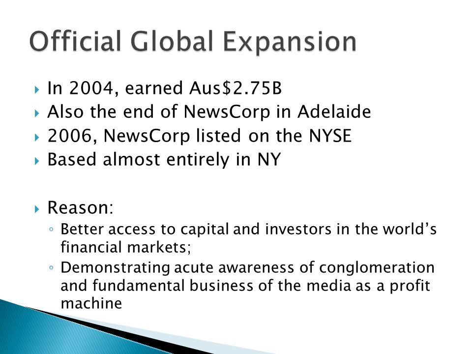 In 2004, earned Aus$2.75B Also the end of NewsCorp in Adelaide 2006, NewsCorp listed on the NYSE Based almost entirely in NY Reason: Better access to capital and investors in the worlds financial markets; Demonstrating acute awareness of conglomeration and fundamental business of the media as a profit machine