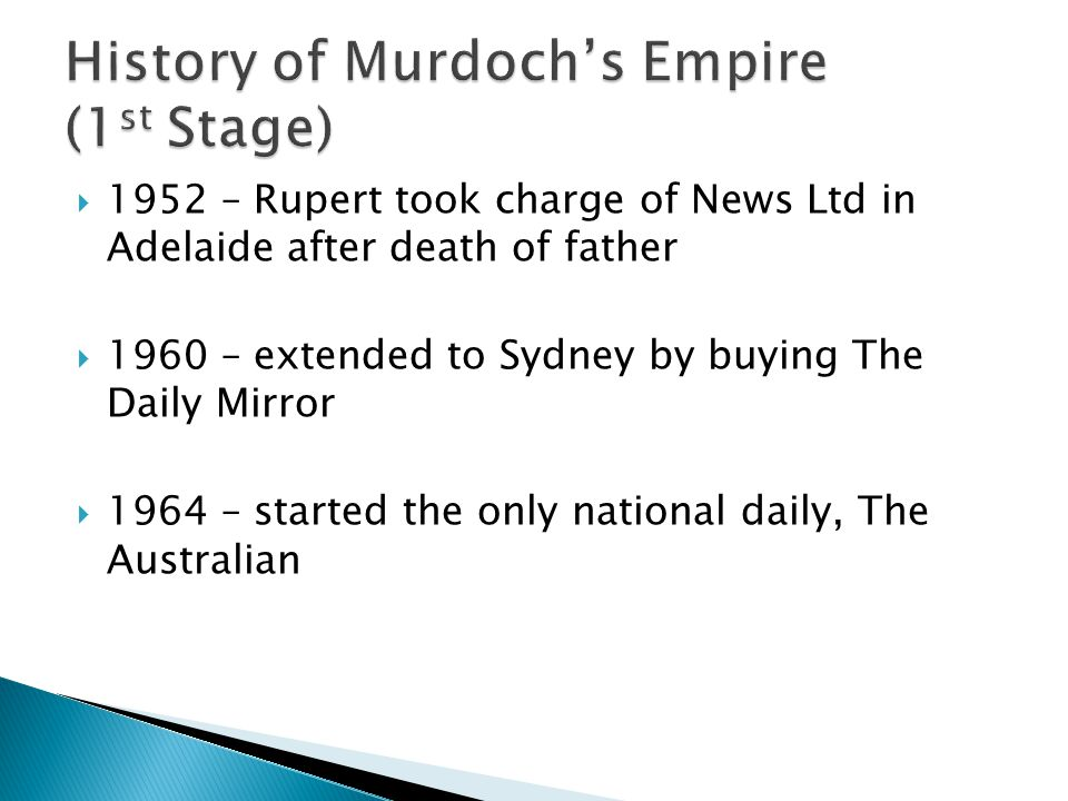 1952 – Rupert took charge of News Ltd in Adelaide after death of father 1960 – extended to Sydney by buying The Daily Mirror 1964 – started the only n