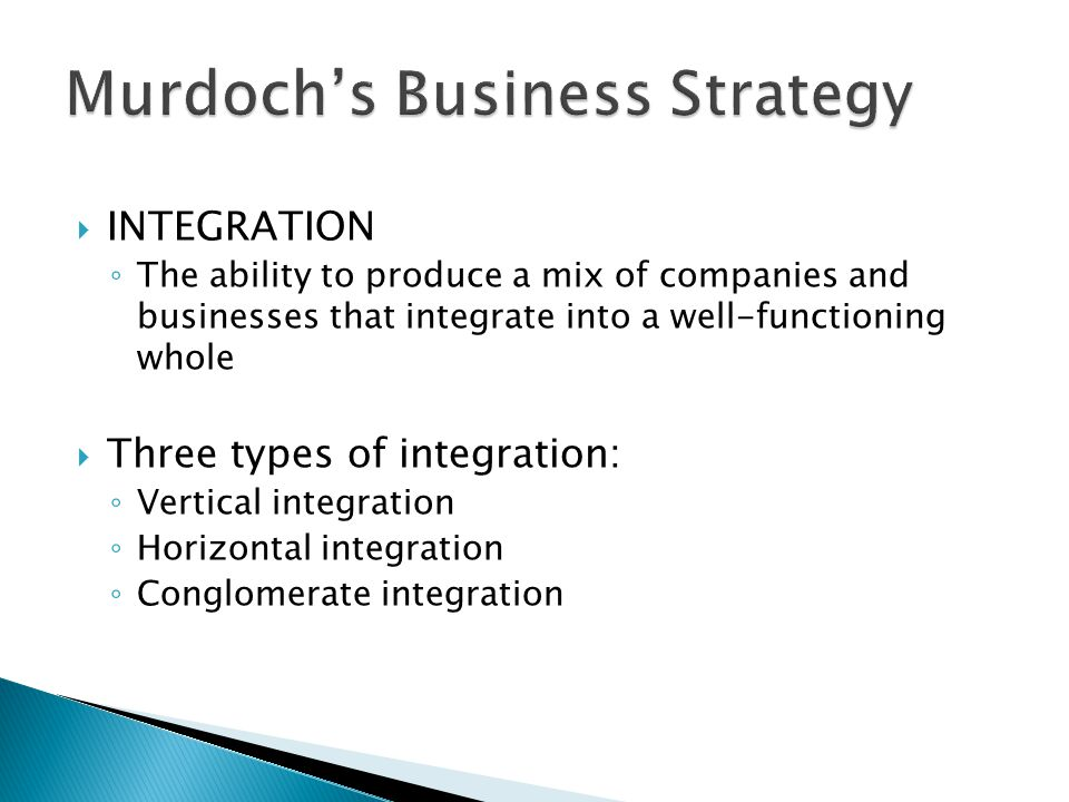 INTEGRATION The ability to produce a mix of companies and businesses that integrate into a well-functioning whole Three types of integration: Vertical integration Horizontal integration Conglomerate integration