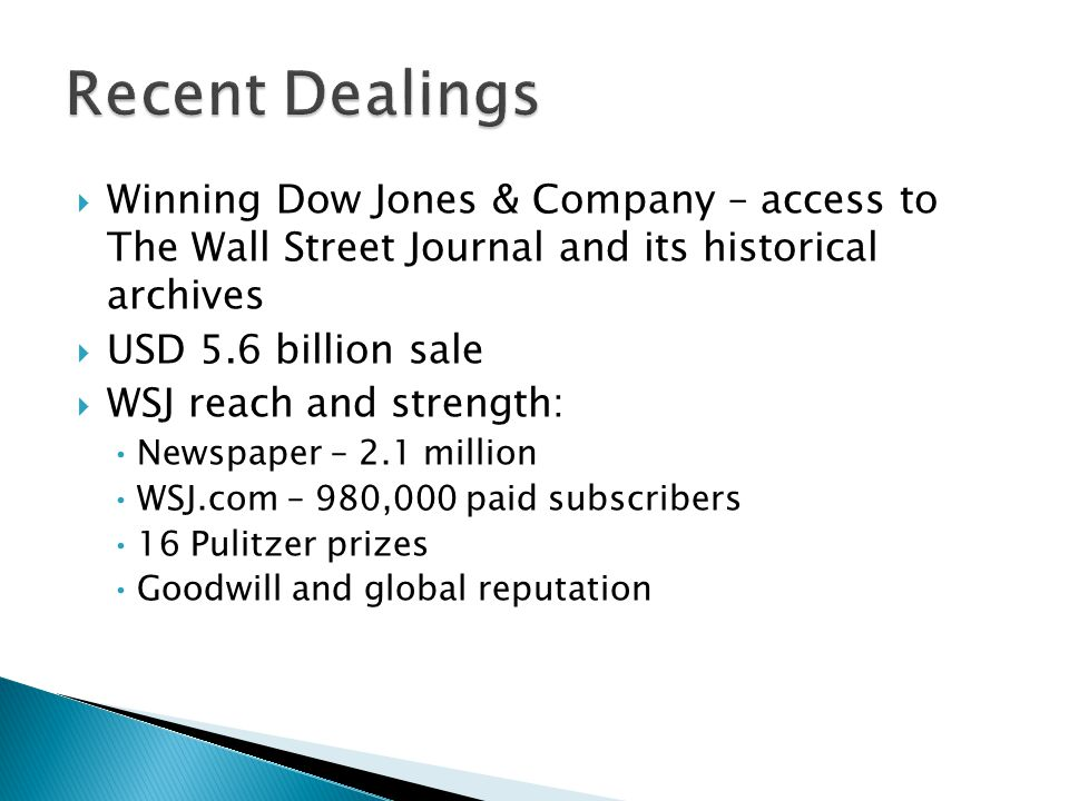 Winning Dow Jones & Company – access to The Wall Street Journal and its historical archives USD 5.6 billion sale WSJ reach and strength: Newspaper – 2.1 million WSJ.com – 980,000 paid subscribers 16 Pulitzer prizes Goodwill and global reputation Recent Dealings