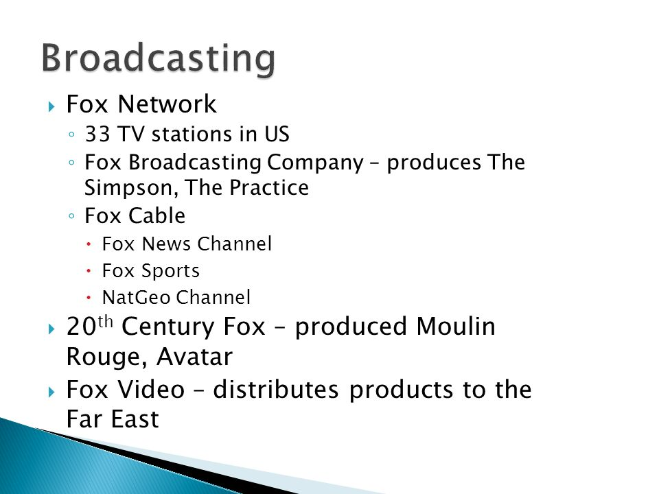 Fox Network 33 TV stations in US Fox Broadcasting Company – produces The Simpson, The Practice Fox Cable Fox News Channel Fox Sports NatGeo Channel 20 th Century Fox – produced Moulin Rouge, Avatar Fox Video – distributes products to the Far East
