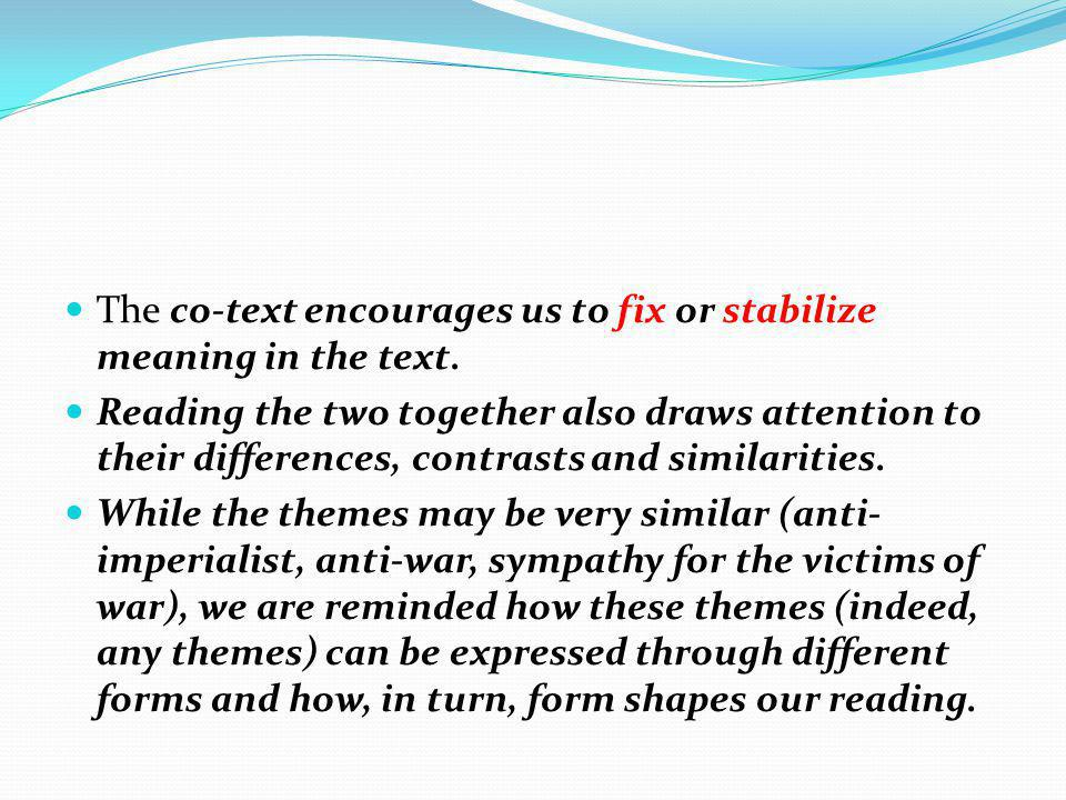 The co-text encourages us to fix or stabilize meaning in the text. Reading the two together also draws attention to their differences, contrasts and s
