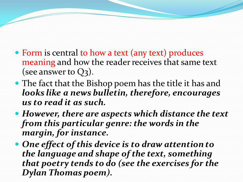 Form is central to how a text (any text) produces meaning and how the reader receives that same text (see answer to Q3). The fact that the Bishop poem