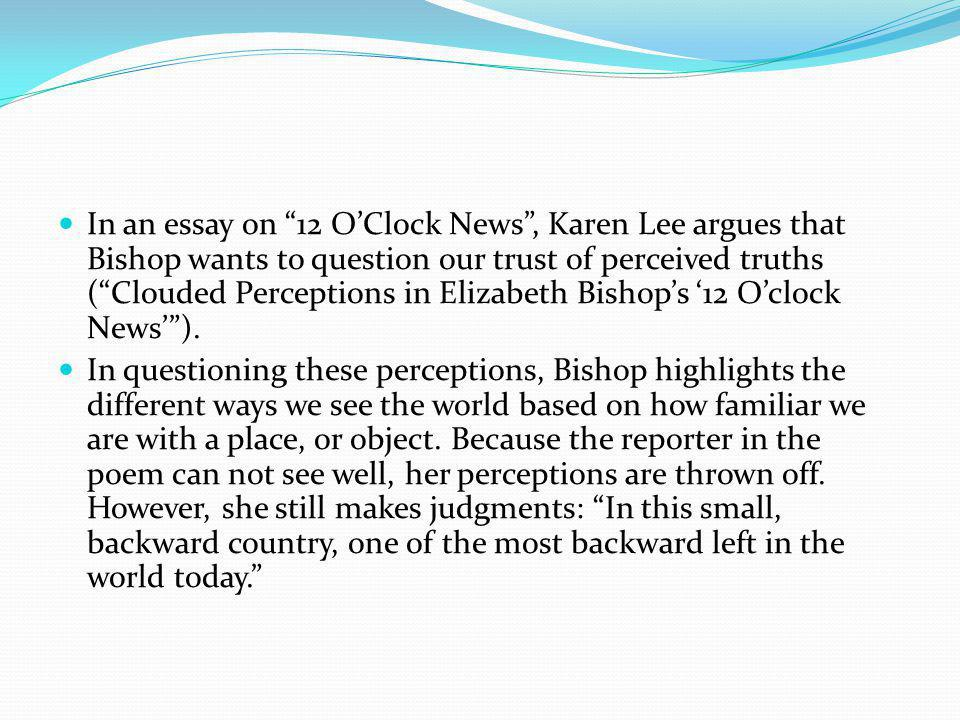 In an essay on 12 OClock News, Karen Lee argues that Bishop wants to question our trust of perceived truths (Clouded Perceptions in Elizabeth Bishops