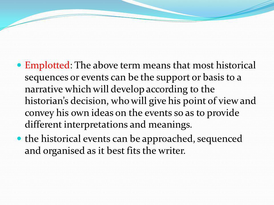 Emplotted: The above term means that most historical sequences or events can be the support or basis to a narrative which will develop according to th