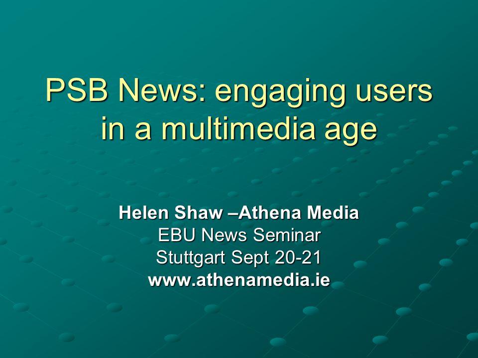 PSB News: engaging users in a multimedia age Helen Shaw –Athena Media EBU News Seminar Stuttgart Sept 20-21 www.athenamedia.ie