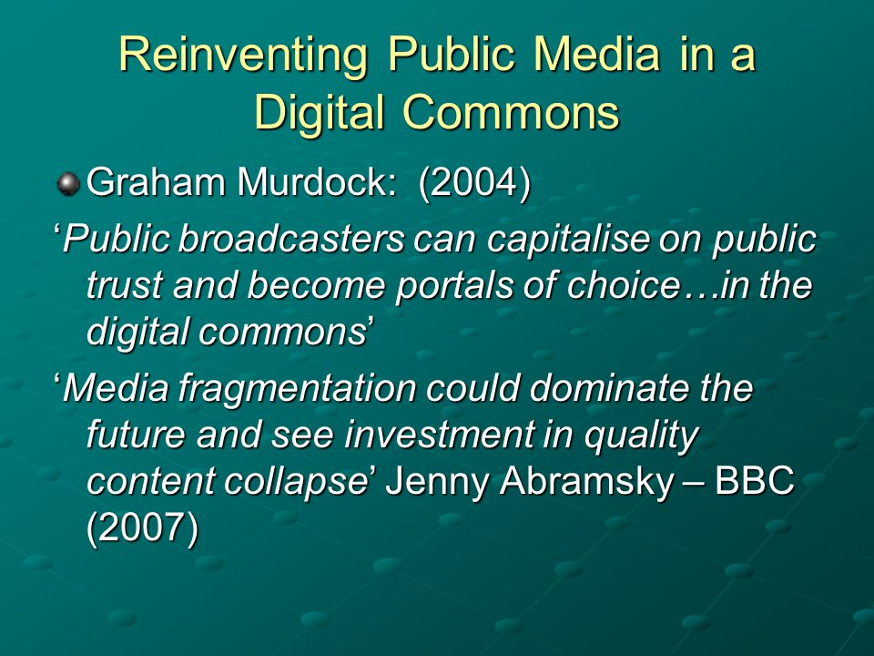 Reinventing Public Media in a Digital Commons Graham Murdock: (2004) Public broadcasters can capitalise on public trust and become portals of choice…in the digital commonsPublic broadcasters can capitalise on public trust and become portals of choice…in the digital commons Media fragmentation could dominate the future and see investment in quality content collapse Jenny Abramsky – BBC (2007)Media fragmentation could dominate the future and see investment in quality content collapse Jenny Abramsky – BBC (2007)
