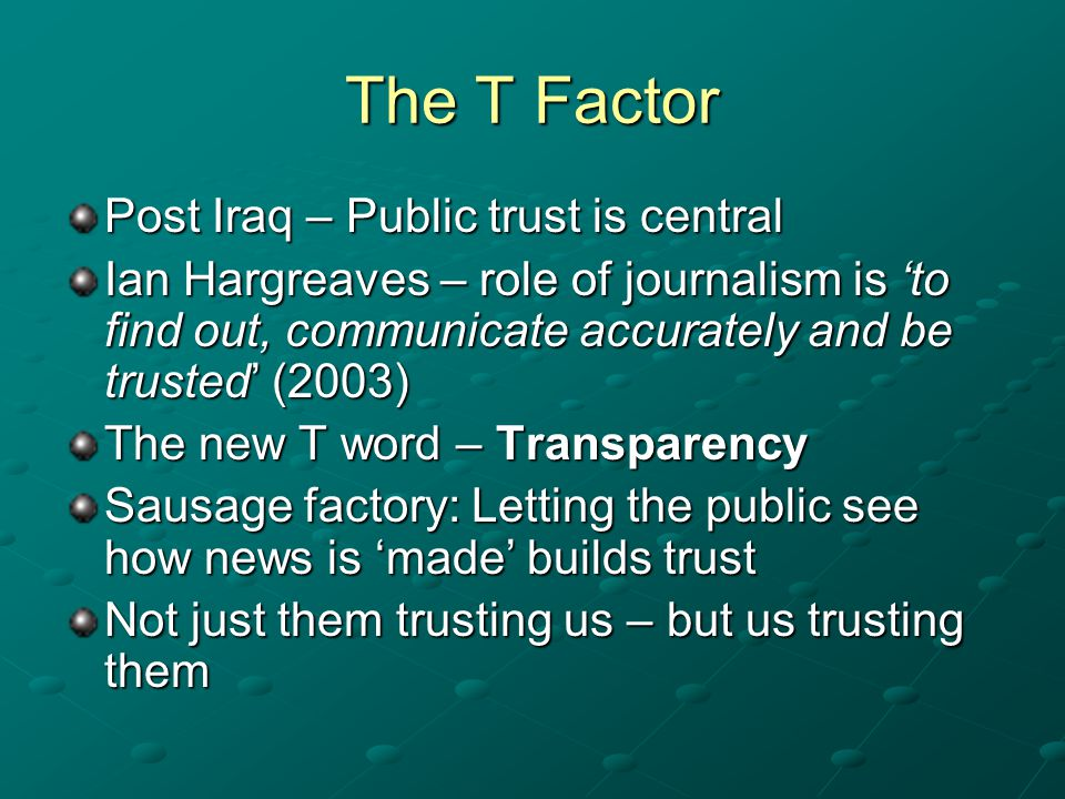 The T Factor Post Iraq – Public trust is central Ian Hargreaves – role of journalism is to find out, communicate accurately and be trusted (2003) The new T word – Transparency Sausage factory: Letting the public see how news is made builds trust Not just them trusting us – but us trusting them
