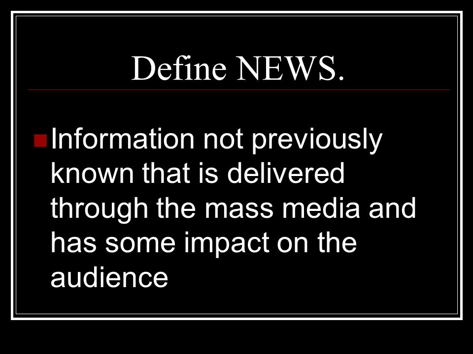Define NEWS. Information not previously known that is delivered through the mass media and has some impact on the audience