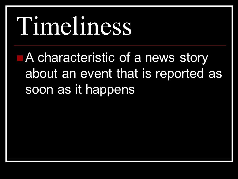 Timeliness A characteristic of a news story about an event that is reported as soon as it happens