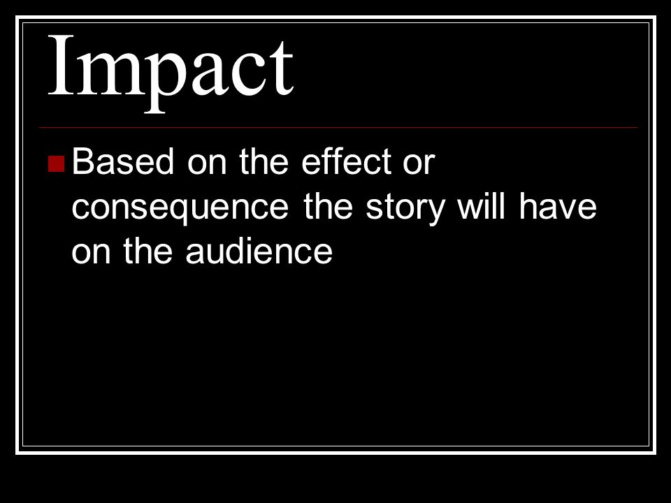 Impact Based on the effect or consequence the story will have on the audience