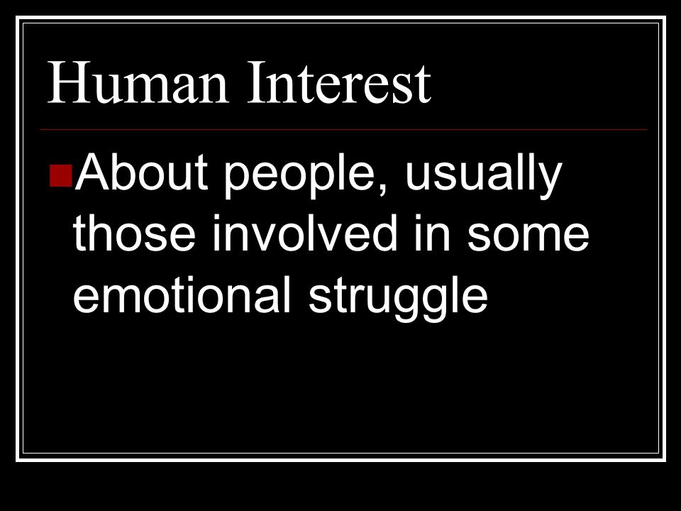 Human Interest About people, usually those involved in some emotional struggle