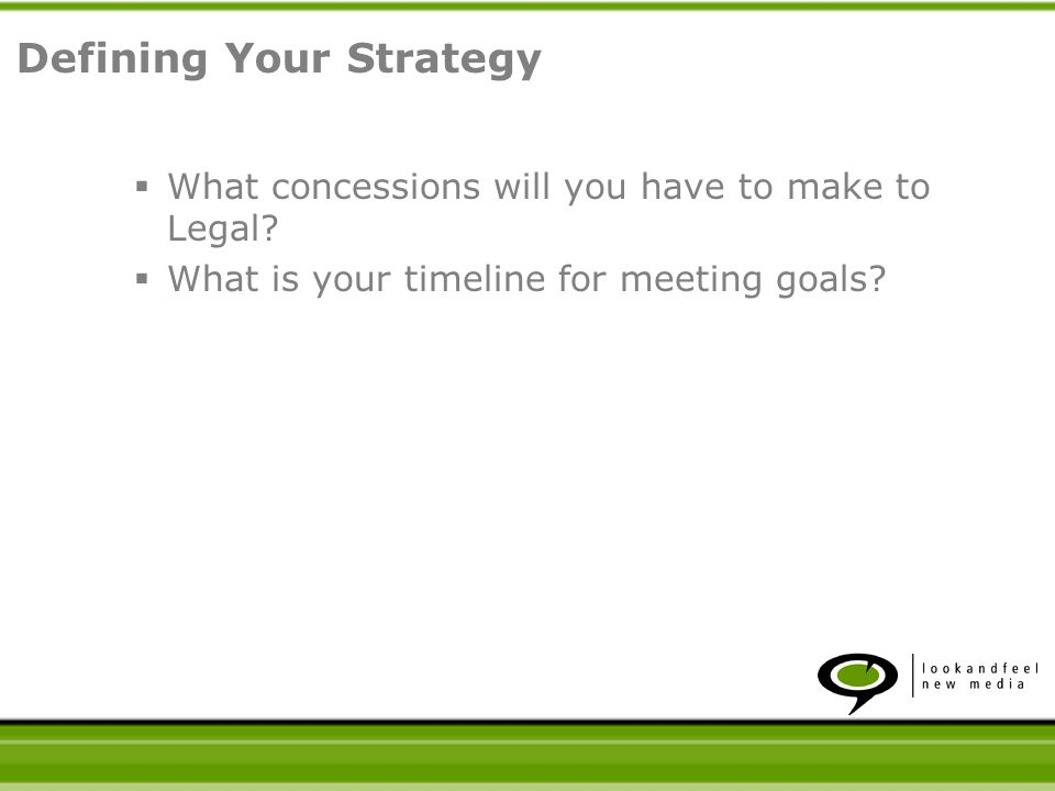 What concessions will you have to make to Legal. What is your timeline for meeting goals.