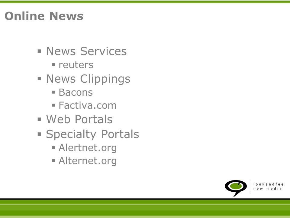 News Services reuters News Clippings Bacons Factiva.com Web Portals Specialty Portals Alertnet.org Alternet.org Online News