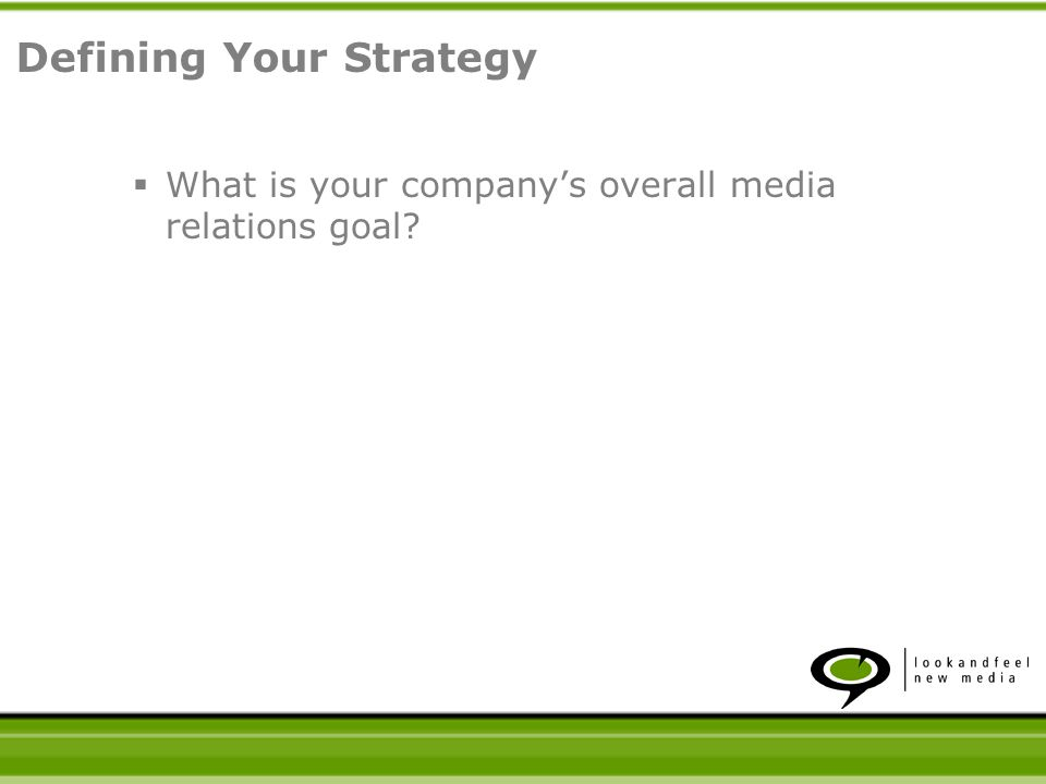 What is your companys overall media relations goal? Defining Your Strategy