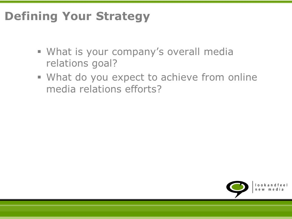 What is your companys overall media relations goal? What do you expect to achieve from online media relations efforts? Defining Your Strategy
