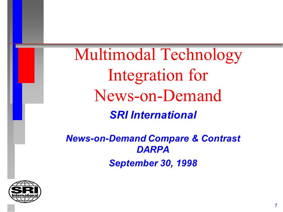 1 Multimodal Technology Integration for News-on-Demand SRI International News-on-Demand Compare & Contrast DARPA September 30, 1998