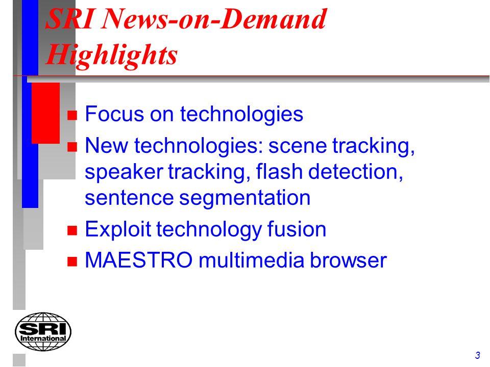 3 SRI News-on-Demand Highlights n Focus on technologies n New technologies: scene tracking, speaker tracking, flash detection, sentence segmentation n Exploit technology fusion n MAESTRO multimedia browser