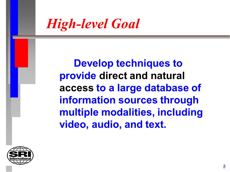 5 High-level Goal Develop techniques to provide direct and natural access to a large database of information sources through multiple modalities, including video, audio, and text.