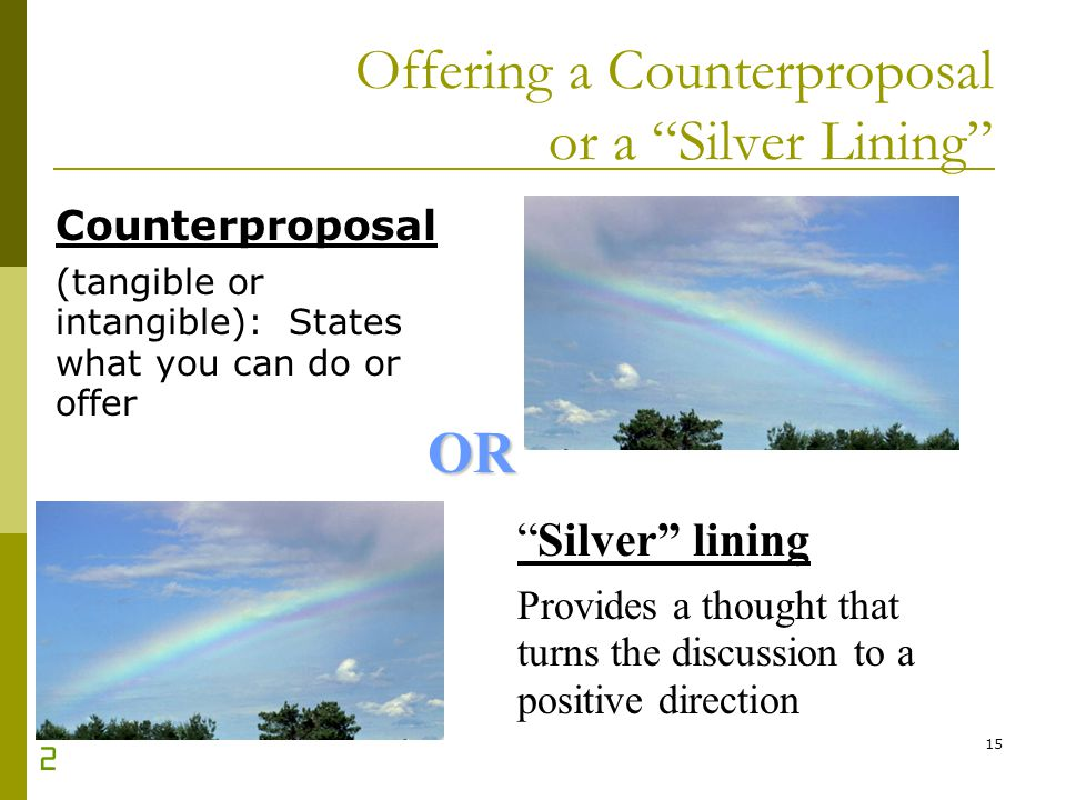 15 Offering a Counterproposal or a Silver Lining Counterproposal (tangible or intangible): States what you can do or offer Silver lining Provides a th