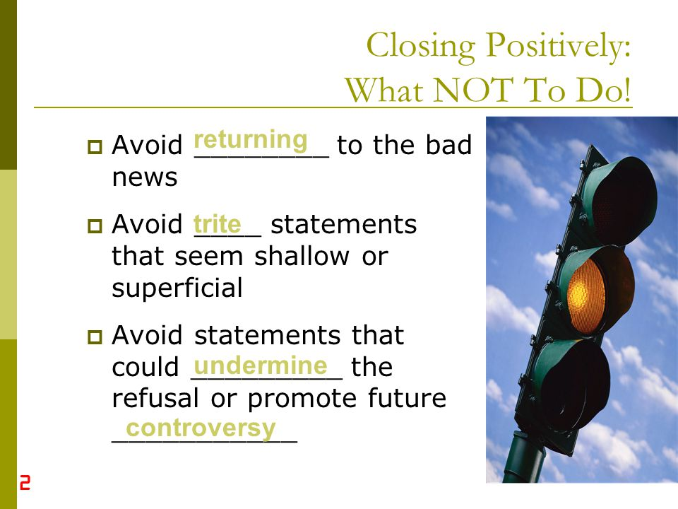 19 Closing Positively: What NOT To Do! Avoid ________ to the bad news Avoid ____ statements that seem shallow or superficial Avoid statements that cou