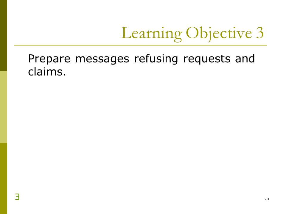 20 Learning Objective 3 Prepare messages refusing requests and claims. 3