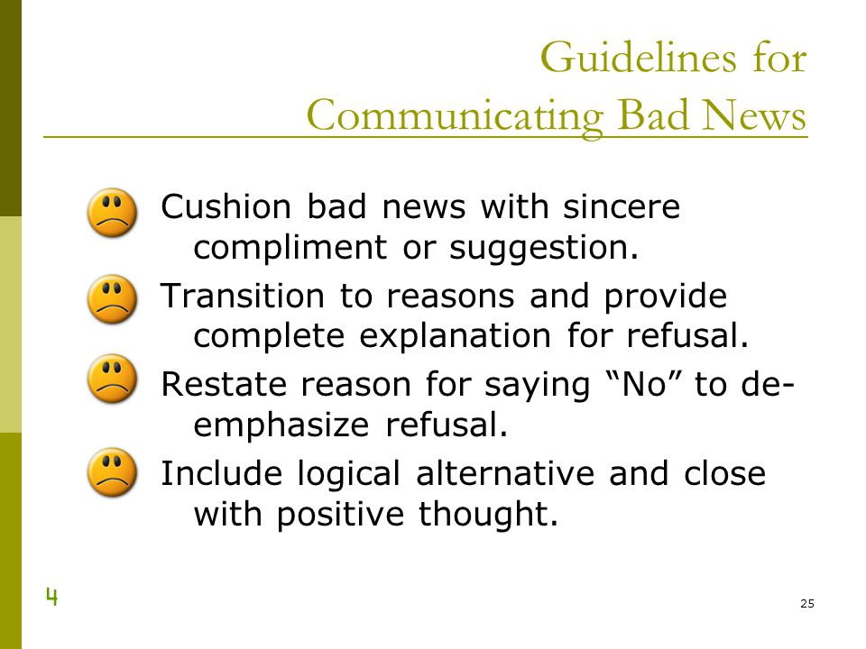 25 Guidelines for Communicating Bad News Cushion bad news with sincere compliment or suggestion. Transition to reasons and provide complete explanatio