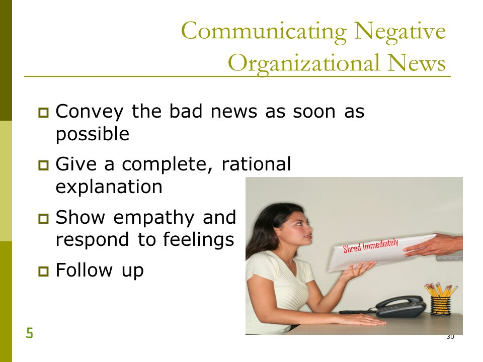 30 Communicating Negative Organizational News Convey the bad news as soon as possible Give a complete, rational explanation Show empathy and respond t
