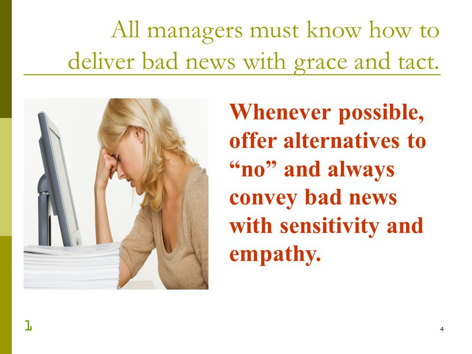 4 All managers must know how to deliver bad news with grace and tact. Whenever possible, offer alternatives to no and always convey bad news with sens