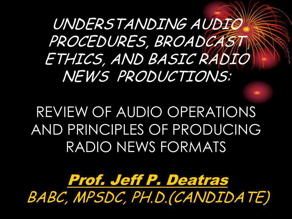 UNDERSTANDING AUDIO PROCEDURES, BROADCAST ETHICS, AND BASIC RADIO NEWS PRODUCTIONS: REVIEW OF AUDIO OPERATIONS AND PRINCIPLES OF PRODUCING RADIO NEWS FORMATS Prof.
