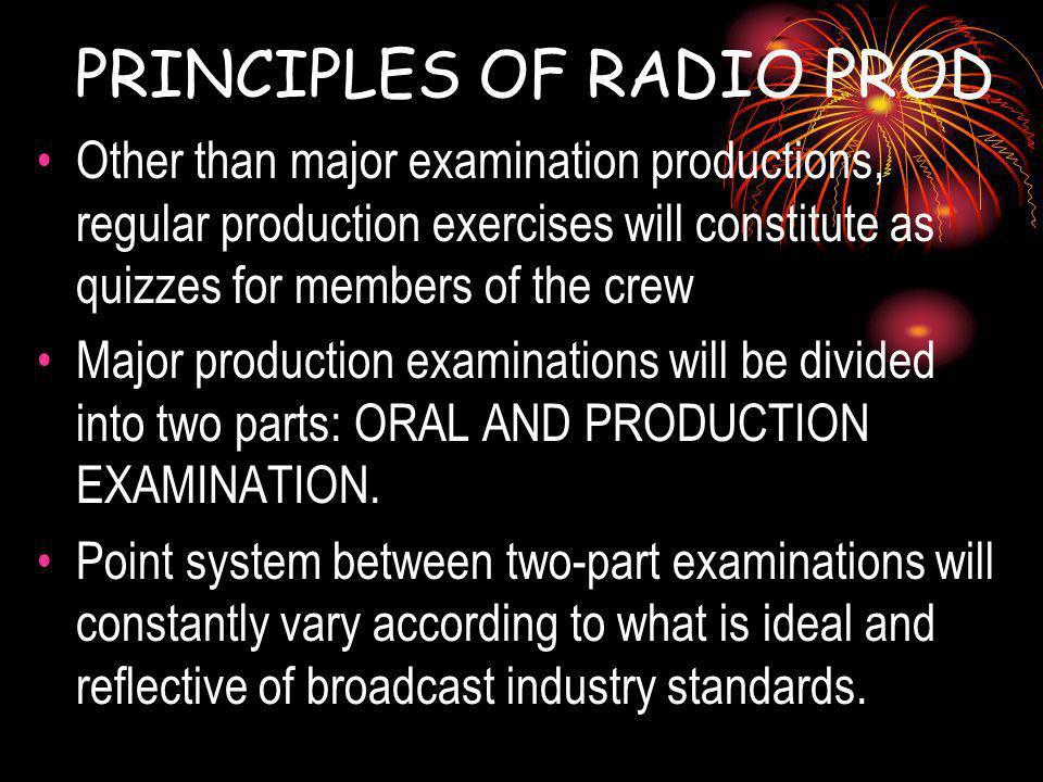 PRINCIPLES OF RADIO PROD Other than major examination productions, regular production exercises will constitute as quizzes for members of the crew Major production examinations will be divided into two parts: ORAL AND PRODUCTION EXAMINATION.
