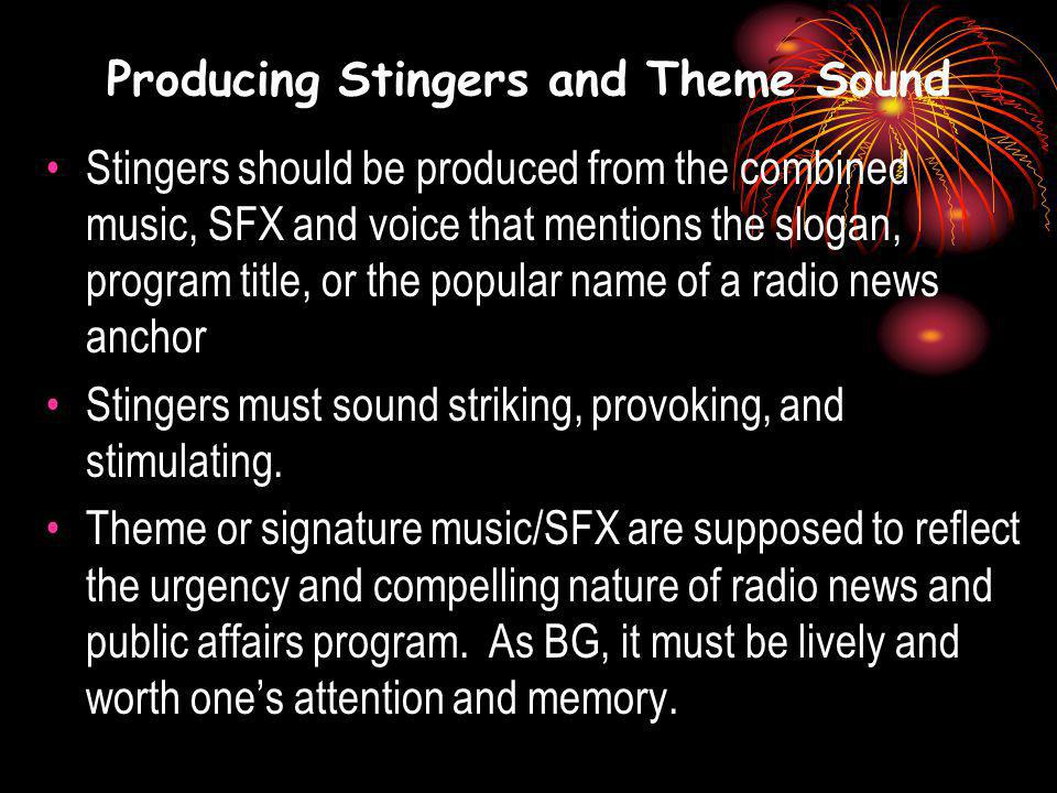 Producing Stingers and Theme Sound Stingers should be produced from the combined music, SFX and voice that mentions the slogan, program title, or the popular name of a radio news anchor Stingers must sound striking, provoking, and stimulating.
