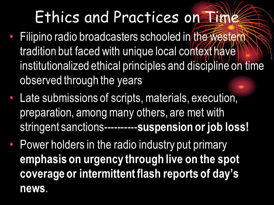 Ethics and Practices on Time Filipino radio broadcasters schooled in the western tradition but faced with unique local context have institutionalized ethical principles and discipline on time observed through the years Late submissions of scripts, materials, execution, preparation, among many others, are met with stringent sanctions---------- suspension or job loss.