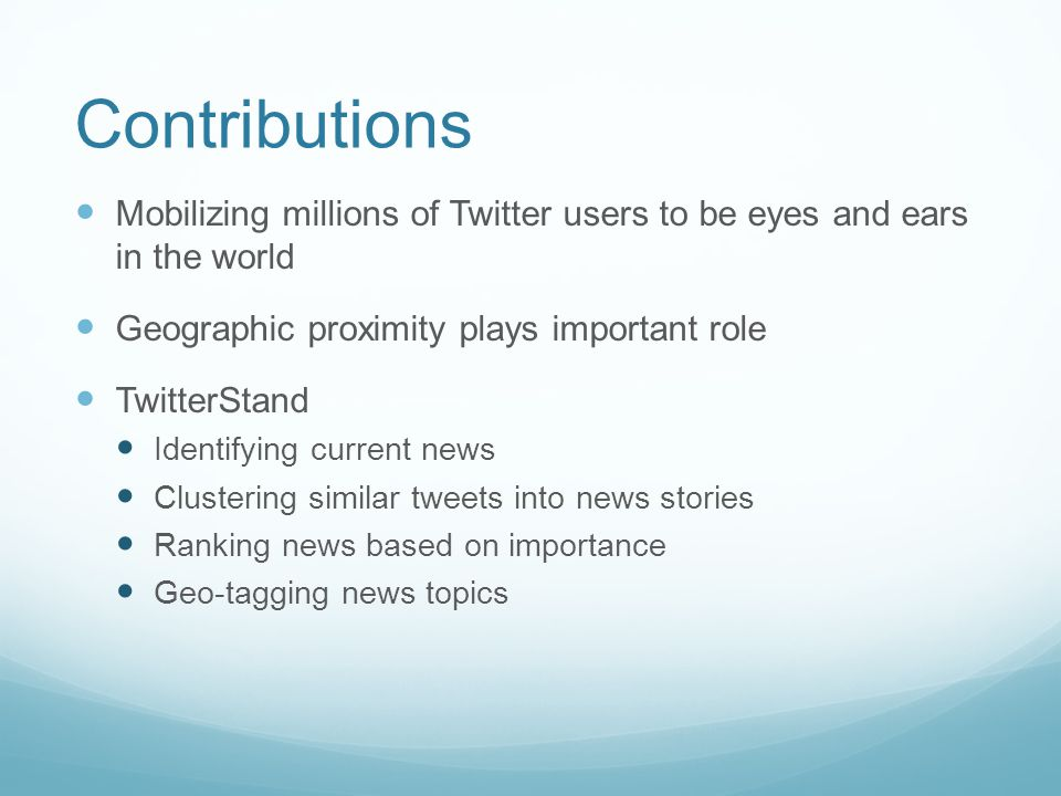 Contributions Mobilizing millions of Twitter users to be eyes and ears in the world Geographic proximity plays important role TwitterStand Identifying current news Clustering similar tweets into news stories Ranking news based on importance Geo-tagging news topics