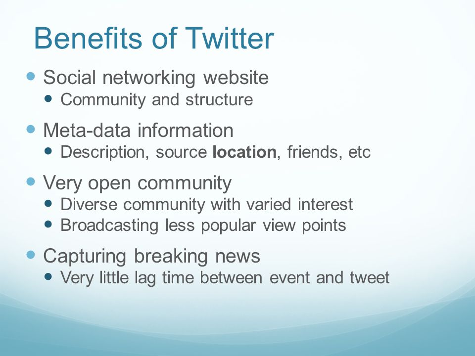 Benefits of Twitter Social networking website Community and structure Meta-data information Description, source location, friends, etc Very open community Diverse community with varied interest Broadcasting less popular view points Capturing breaking news Very little lag time between event and tweet