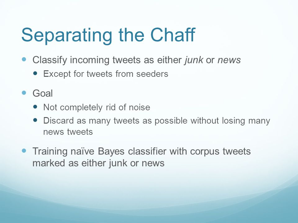 Separating the Chaff Classify incoming tweets as either junk or news Except for tweets from seeders Goal Not completely rid of noise Discard as many tweets as possible without losing many news tweets Training naïve Bayes classifier with corpus tweets marked as either junk or news