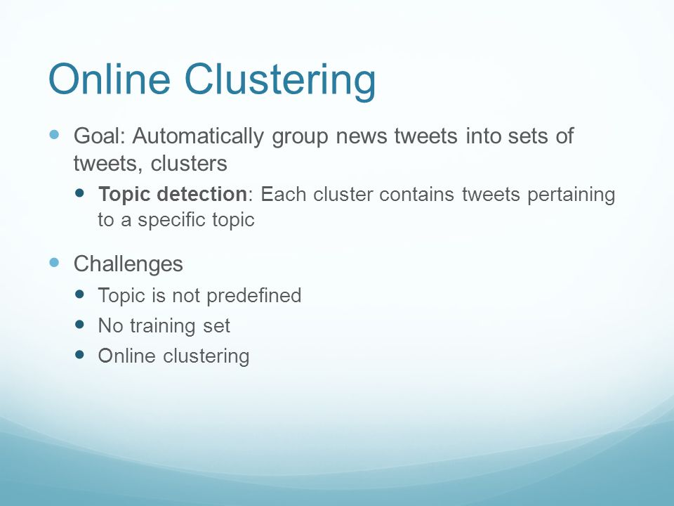 Online Clustering Goal: Automatically group news tweets into sets of tweets, clusters Topic detection: Each cluster contains tweets pertaining to a sp