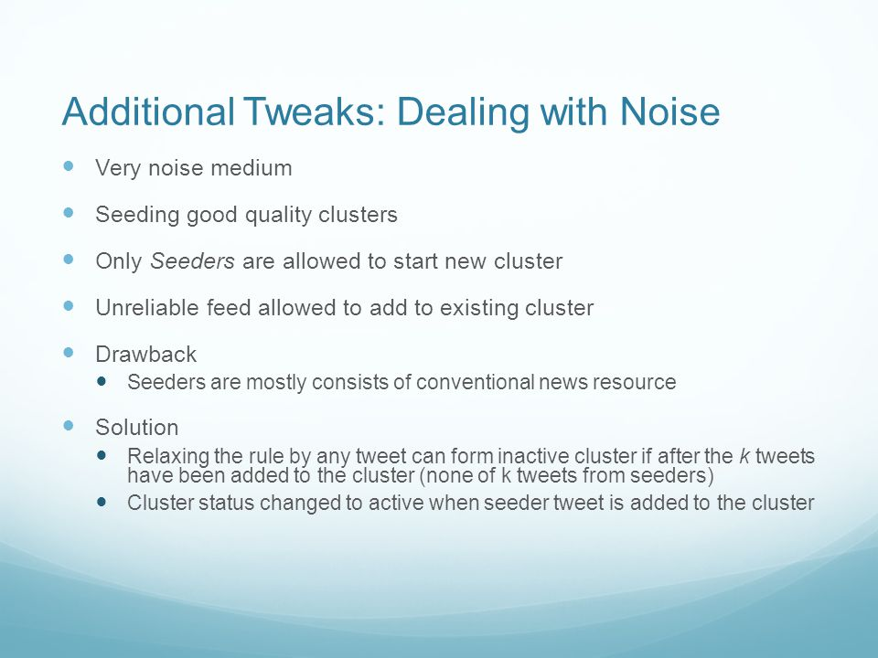 Additional Tweaks: Dealing with Noise Very noise medium Seeding good quality clusters Only Seeders are allowed to start new cluster Unreliable feed allowed to add to existing cluster Drawback Seeders are mostly consists of conventional news resource Solution Relaxing the rule by any tweet can form inactive cluster if after the k tweets have been added to the cluster (none of k tweets from seeders) Cluster status changed to active when seeder tweet is added to the cluster