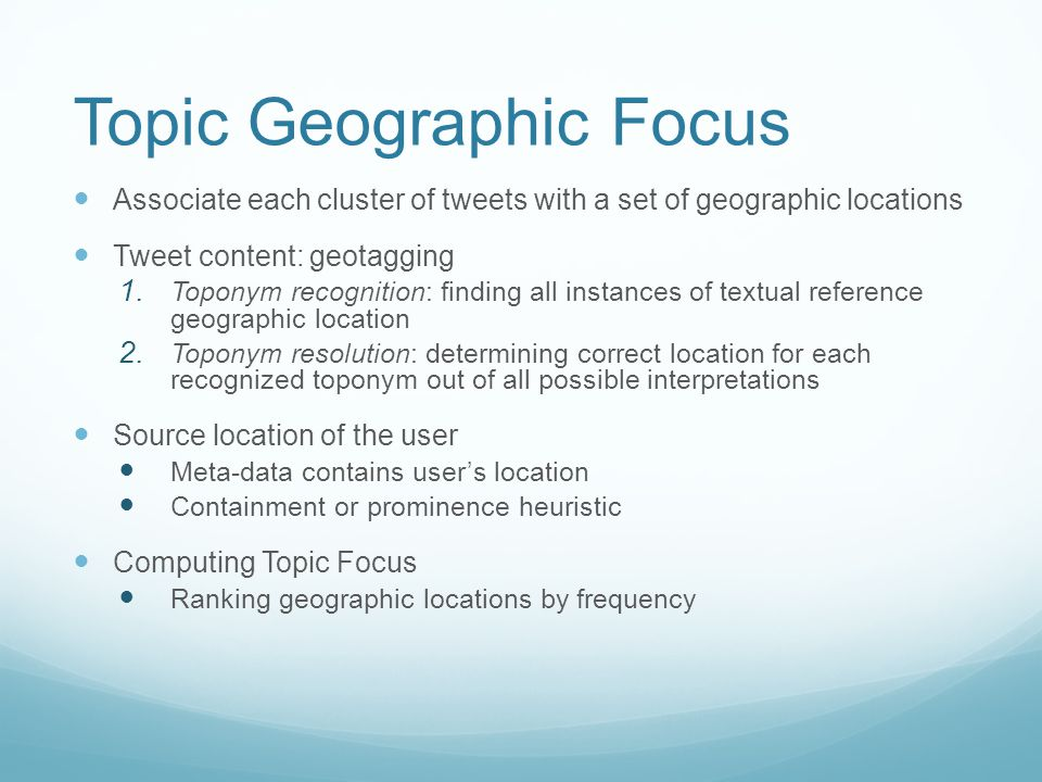 Topic Geographic Focus Associate each cluster of tweets with a set of geographic locations Tweet content: geotagging 1.