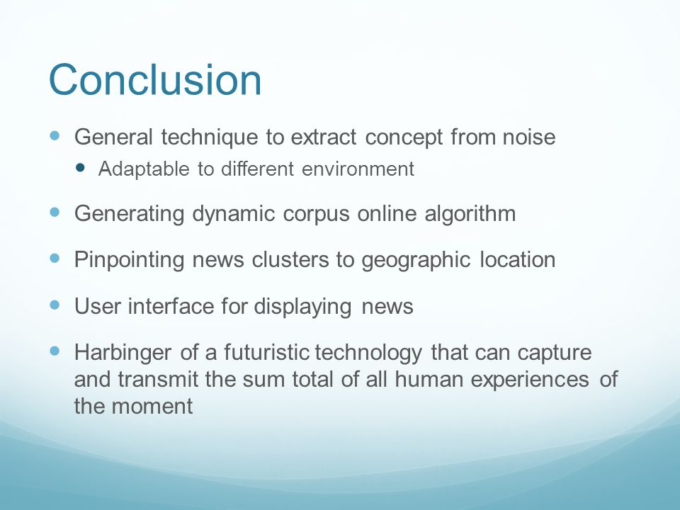 Conclusion General technique to extract concept from noise Adaptable to different environment Generating dynamic corpus online algorithm Pinpointing news clusters to geographic location User interface for displaying news Harbinger of a futuristic technology that can capture and transmit the sum total of all human experiences of the moment