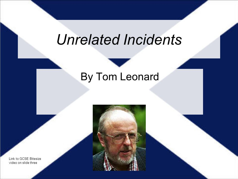 Unrelated Incidents By Tom Leonard Link to GCSE Bitesize video on slide three