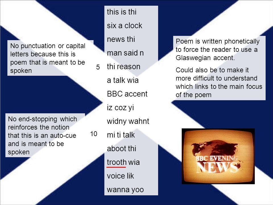 this is thi six a clock news thi man said n thi reason a talk wia BBC accent iz coz yi widny wahnt mi ti talk aboot thi trooth wia voice lik wanna yoo